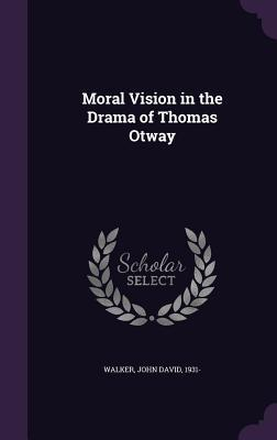 Moral Vision in the Drama of Thomas Otway John David Walker