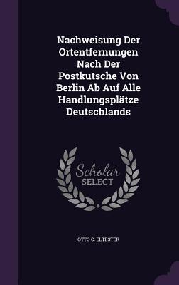 Nachweisung Der Ortentfernungen Nach Der Postkutsche Von Berlin AB Auf Alle Handlungsplatze Deutschlands  by  Otto C Eltester