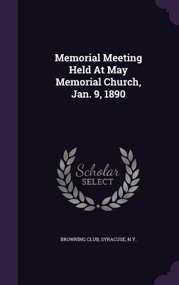 Memorial Meeting Held at May Memorial Church, Jan. 9, 1890 Syracuse N y Browning Club