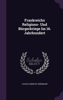 Frankreichs Religions- Und Burgerkriege Im 16. Jahrhundert August Lebrecht Herrmann