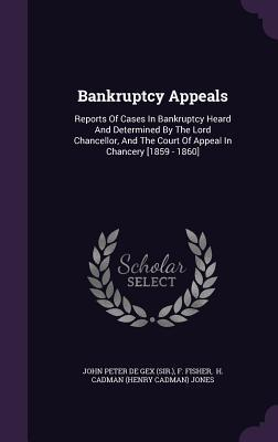 Bankruptcy Appeals: Reports of Cases in Bankruptcy Heard and Determined  by  the Lord Chancellor, and the Court of Appeal in Chancery [1859 - 1860] by F Fisher