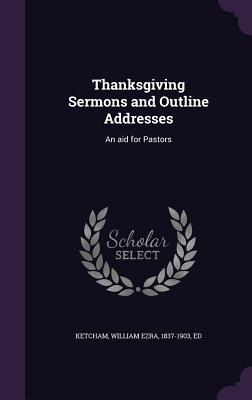 Thanksgiving Sermons and Outline Addresses: An Aid for Pastors  by  William Ezra Ketcham
