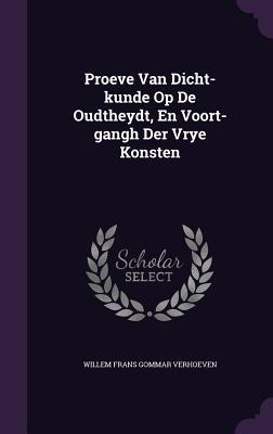 Proeve Van Dicht-Kunde Op de Oudtheydt, En Voort-Gangh Der Vrye Konsten  by  Willem Frans Gommar Verhoeven