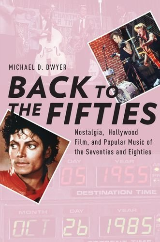 Back to the Fifties: Nostalgia, Hollywood Film, and Popular Music of the Seventies and Eighties  by  Michael D. Dwyer