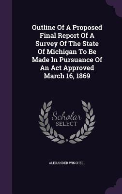 Outline of a Proposed Final Report of a Survey of the State of Michigan to Be Made in Pursuance of an ACT Approved March 16, 1869  by  Alexander Winchell