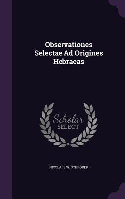 Observationes Selectae Ad Origines Hebraeas  by  Nicolaus W Schroder