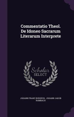 Commentatio Theol. de Idoneo Sacrarum Literarum Interprete Johann Franz Buddeus