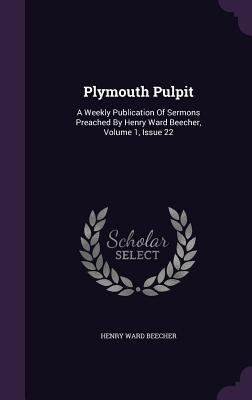 Plymouth Pulpit: A Weekly Publication of Sermons Preached Henry Ward Beecher, Volume 1, Issue 22 by Henry Ward Beecher