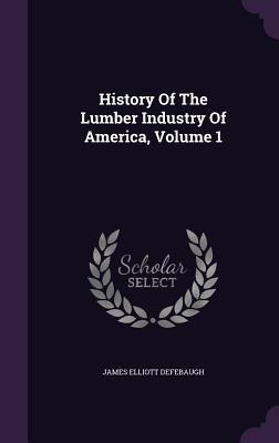 History of the Lumber Industry of America, Volume 1 James Elliott Defebaugh