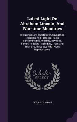 Latest Light on Abraham Lincoln, and War-Time Memories: Including Many Heretofore Unpublished Incidents and Historical Facts Concerning His Ancestry, Boyhood, Family, Religion, Public Life, Trials and Triumphs, Illustrated with Many Reproductions  by  Ervin S. Chapman