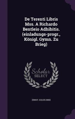 de Terenti Libris Mss. a Richardo Bentleio Adhibitis.  by  Ernst Julius Brix