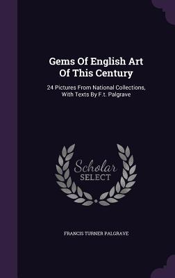 Gems of English Art of This Century: 24 Pictures from National Collections, with Texts  by  F.T. Palgrave by Francis Turner Palgrave