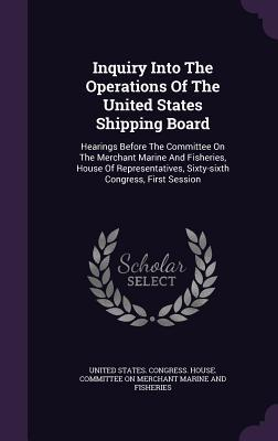 Inquiry Into the Operations of the United States Shipping Board: Hearings Before the Committee on the Merchant Marine and Fisheries, House of Representatives, Sixty-Sixth Congress, First Session United States Congress House Committe