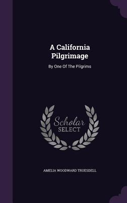 A California Pilgrimage: By One of the Pilgrims Amelia Woodward Truesdell