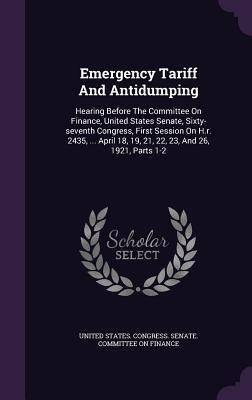 Emergency Tariff and Antidumping: Hearing Before the Committee on Finance, United States Senate, Sixty-Seventh Congress, First Session on H.R. 2435, ... April 18, 19, 21, 22, 23, and 26, 1921, Parts 1-2 United States Congress Senate Committee