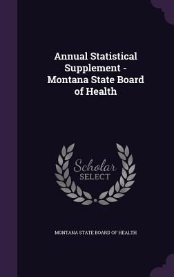 Annual Statistical Supplement - Montana State Board of Health  by  Montana State Board of Health
