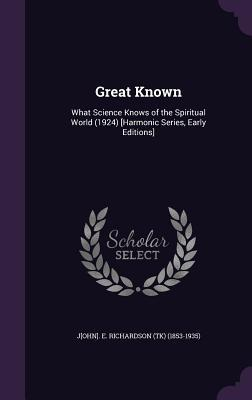 Great Known: What Science Knows of the Spiritual World (1924) [Harmonic Series, Early Editions] John E. Richardson