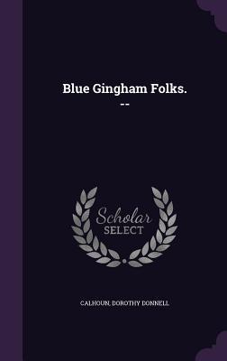 Blue Gingham Folks. -- Dorothy Donnell Calhoun