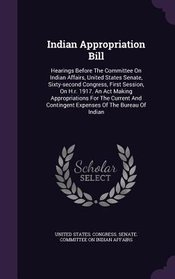 Indian Appropriation Bill: Hearings Before the Committee on Indian Affairs, United States Senate, Sixty-Second Congress, First Session, on H.R. 1917. an ACT Making Appropriations for the Current and Contingent Expenses of the Bureau of Indian  by  United States Congress Senate Committee