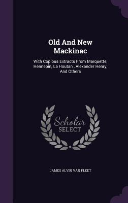 Old and New Mackinac: With Copious Extracts from Marquette, Hennepin, La Houtan, Alexander Henry, and Others James Alvin Van Fleet