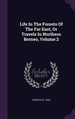 Life in the Forests of the Far East, or Travels in Northern Borneo, Volume 2 Spencer St John