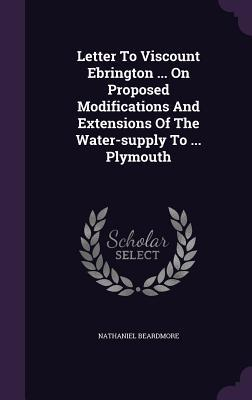 Letter to Viscount Ebrington ... on Proposed Modifications and Extensions of the Water-Supply to ... Plymouth  by  Nathaniel Beardmore