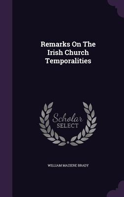 Remarks on the Irish Church Temporalities William Maziere Brady