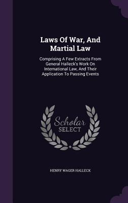 Laws of War, and Martial Law: Comprising a Few Extracts from General Hallecks Work on International Law, and Their Application to Passing Events  by  Henry Wager Halleck