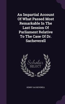An Impartial Account of What Passed Most Remarkable in the Last Session of Parliament Relative to the Case of Dr. Sacheverell  by  Henry Sacheverell