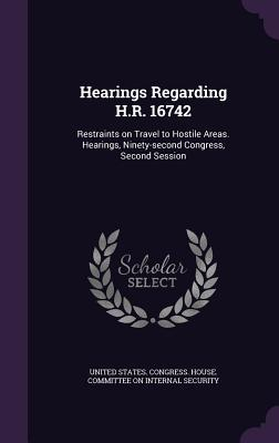 Hearings Regarding H.R. 16742: Restraints on Travel to Hostile Areas. Hearings, Ninety-Second Congress, Second Session United States Congress House Committe
