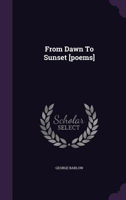 From Dawn to Sunset [Poems] George Barlow