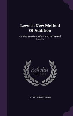 Lewiss New Method of Addition: Or, the Bookkeepers Friend in Time of Trouble Wyatt Asbury Lewis