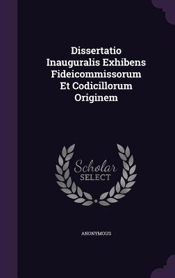 Dissertatio Inauguralis Exhibens Fideicommissorum Et Codicillorum Originem Anonymous