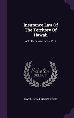 Insurance Law of the Territory of Hawaii: ACT 115, Session Laws, 1917 Hawaii