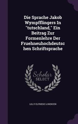 Die Sprache Jakob Wympfflingers in Tutschland, Ein Beitrag Zur Formenlehre Der Fruehneuhochdeutschen Schriftsprache  by  Lilly Elfriede Lorenzen