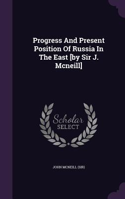 Progress and Present Position of Russia in the East [By Sir J. McNeill] John McNeill