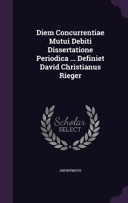 Diem Concurrentiae Mutui Debiti Dissertatione Periodica ... Definiet David Christianus Rieger  by  Anonymous