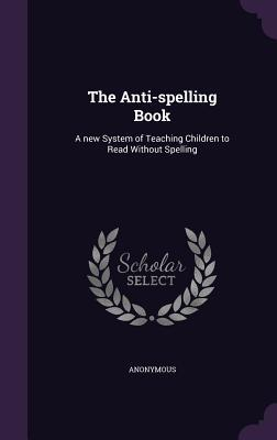The Anti-Spelling Book: A New System of Teaching Children to Read Without Spelling  by  Anonymous