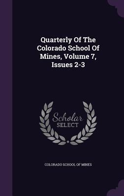 Quarterly of the Colorado School of Mines, Volume 7, Issues 2-3 Colorado School of Mines