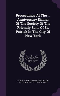 Proceedings at the ... Anniversary Dinner of the Society of the Friendly Sons of St. Patrick in the City of New York  by  Society of the Friendly Sons of Saint Pa