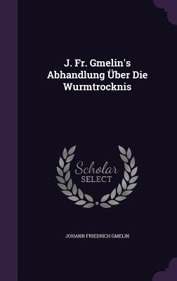 J. Fr. Gmelins Abhandlung Uber Die Wurmtrocknis Johann Friedrich Gmelin