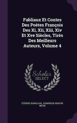 Fabliaux Et Contes Des Poetes Francois Des XI, XII, XIII, XIV Et Xve Siecles, Tires Des Meilleurs Auteurs, Volume 4  by  Etienne Barbazan