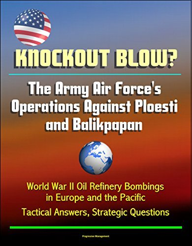 Knockout Blow? The Army Air Forces Operations Against Ploesti and Balikpapan - World War II Oil Refinery Bombings in Europe and the Pacific, Tactical Answers, Strategic Questions U.S. Government