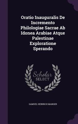 Oratio Inauguralis de Incremento Philologiae Sacrae AB Idonea Arabiae Atque Palestinae Exploratione Sperando  by  Samuel Heinrich Manger