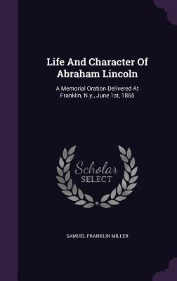 Life and Character of Abraham Lincoln: A Memorial Oration Delivered at Franklin, N.Y., June 1st, 1865 Samuel Franklin Miller
