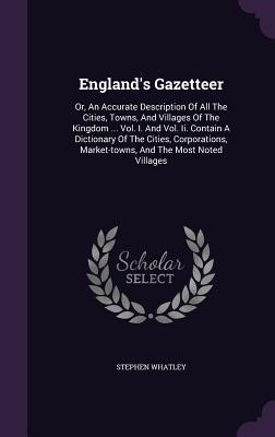 Englands Gazetteer: Or, an Accurate Description of All the Cities, Towns, and Villages of the Kingdom ... Vol. I. and Vol. II. Contain a Dictionary of the Cities, Corporations, Market-Towns, and the Most Noted Villages Stephen Whatley