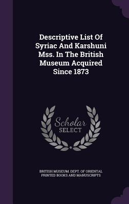 Descriptive List of Syriac and Karshuni Mss. in the British Museum Acquired Since 1873 British Museum Dept of Oriental Printe