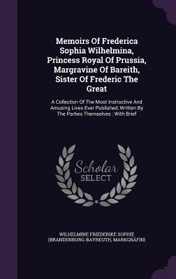 Memoirs of Frederica Sophia Wilhelmina, Princess Royal of Prussia, Margravine of Bareith, Sister of Frederic the Great: A Collection of the Most Instructive and Amusing Lives Ever Published, Written  by  the Parties Themselves: With Brief by Wilhelmine Friederike Sophie (Brandenbur