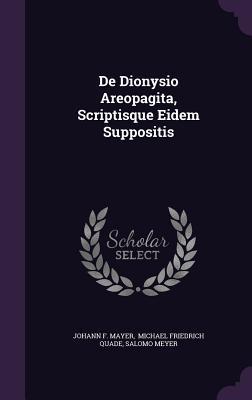 de Dionysio Areopagita, Scriptisque Eidem Suppositis  by  Johann F Mayer