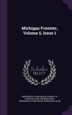 Michigan Forester, Volume 5, Issue 1 University of Michigan School of Forest